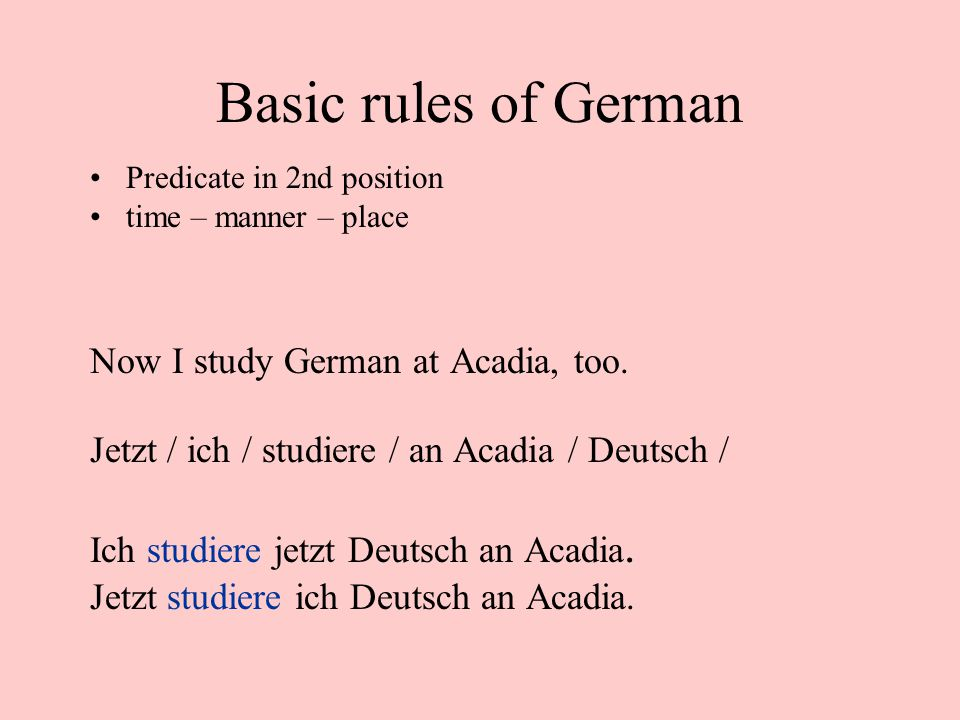 Basic rules of German Predicate in 2nd position time – manner – place Now I study German at Acadia, too.