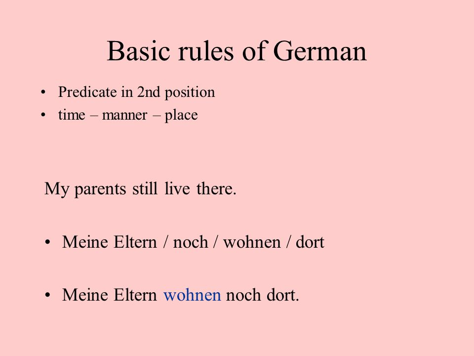 Basic rules of German Predicate in 2nd position time – manner – place My parents still live there.