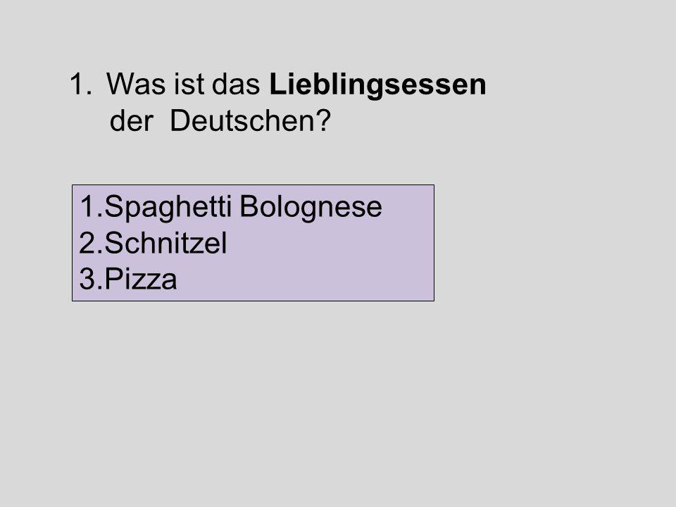 1.Was ist das Lieblingsessen der Deutschen? 1.Spaghetti Bolognese 2.Schnitzel 3.Pizza