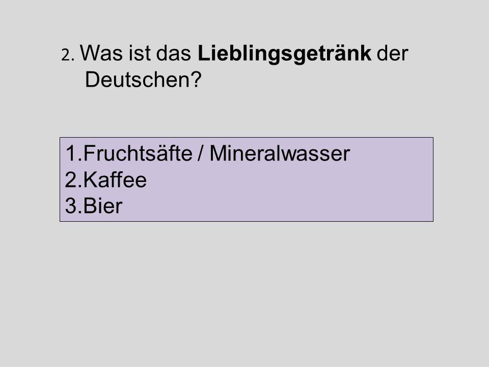 2. Was ist das Lieblingsgetränk der Deutschen? 1.Fruchtsäfte / Mineralwasser 2.Kaffee 3.Bier