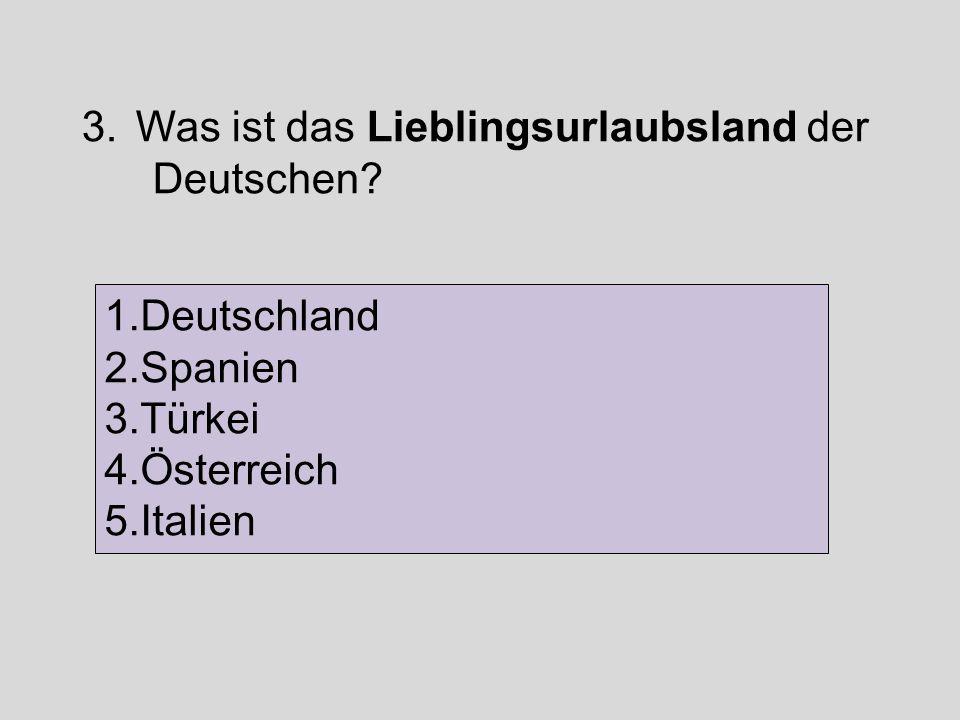 3.Was ist das Lieblingsurlaubsland der Deutschen? 1.Deutschland 2.Spanien 3.Türkei 4.Österreich 5.Italien