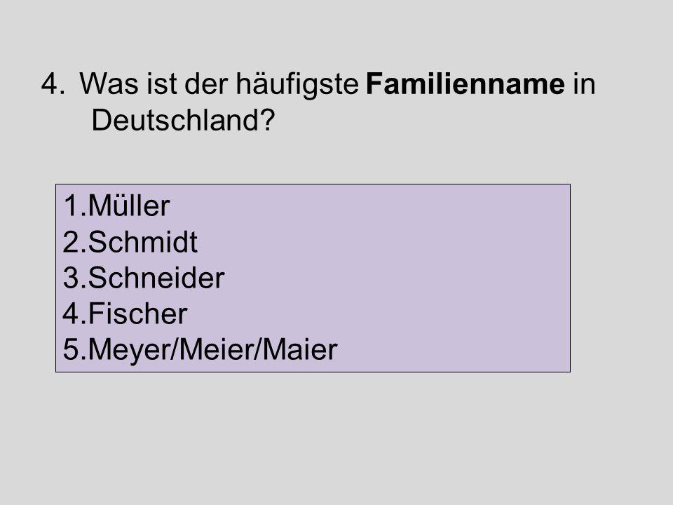 4.Was ist der häufigste Familienname in Deutschland? 1.Müller 2.Schmidt 3.Schneider 4.Fischer 5.Meyer/Meier/Maier