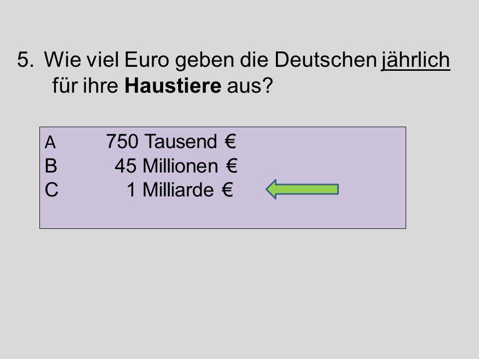 5.Wie viel Euro geben die Deutschen jährlich für ihre Haustiere aus? A 750 Tausend € B 45 Millionen € C 1 Milliarde €