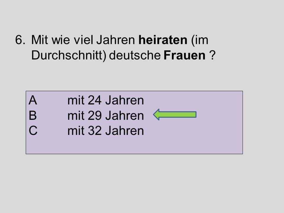 6.Mit wie viel Jahren heiraten (im Durchschnitt) deutsche Frauen ? A mit 24 Jahren B mit 29 Jahren C mit 32 Jahren