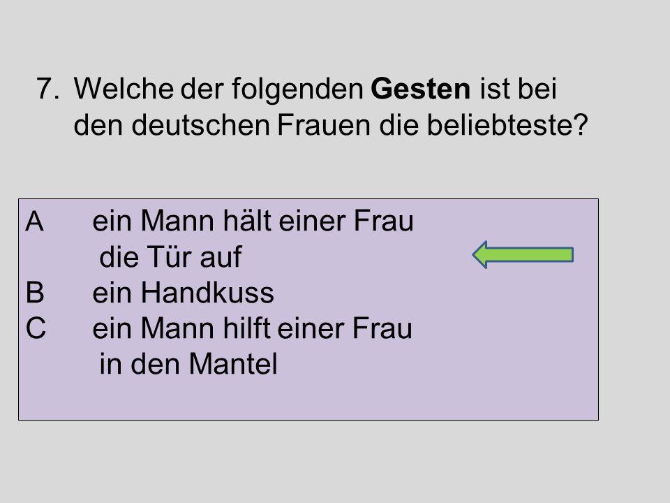 7.Welche der folgenden Gesten ist bei den deutschen Frauen die beliebteste? A ein Mann hält einer Frau die Tür auf B ein Handkuss C ein Mann hilft ein