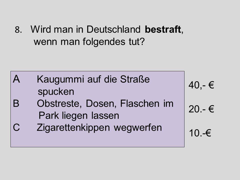 8. Wird man in Deutschland bestraft, wenn man folgendes tut? A Kaugummi auf die Straße spucken B Obstreste, Dosen, Flaschen im Park liegen lassen C Zi