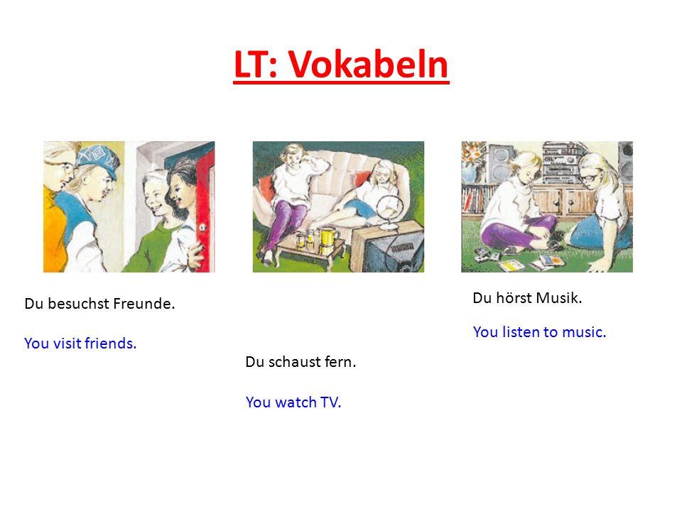 LT: Vokabeln Du besuchst Freunde. You visit friends. Du schaust fern. You watch TV. Du hörst Musik. You listen to music.