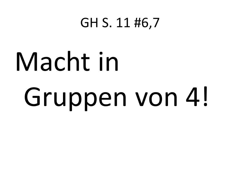 GH S. 11 #6,7 Macht in Gruppen von 4!
