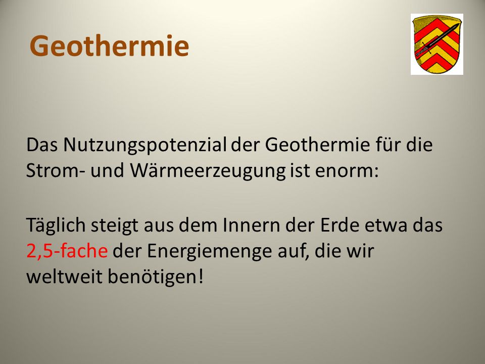 Geothermie Das Nutzungspotenzial der Geothermie für die Strom- und Wärmeerzeugung ist enorm: Täglich steigt aus dem Innern der Erde etwa das 2,5-fache