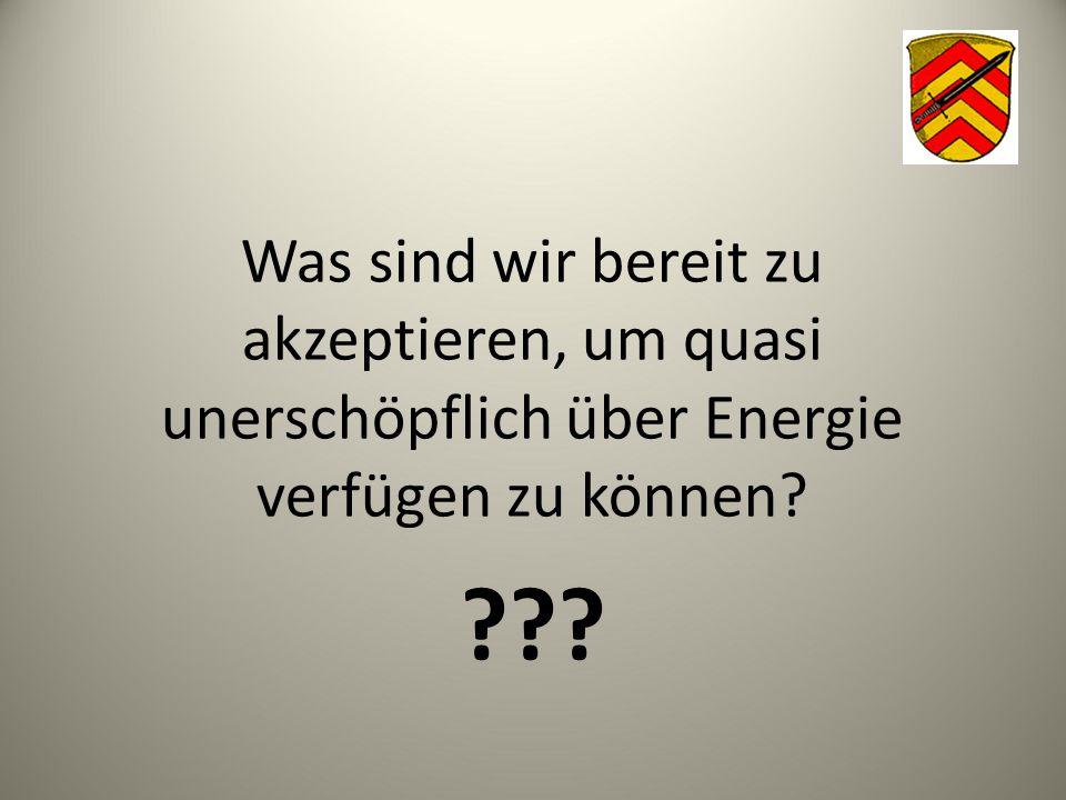 Was sind wir bereit zu akzeptieren, um quasi unerschöpflich über Energie verfügen zu können? ???