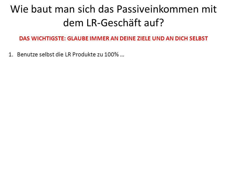 1.Benutze selbst die LR Produkte zu 100% … 2.Was sind die BESTEN LR-TÜRÖFFNER-PRODUKTE? 3.Wie funktioniert der LR-Marketingplan = DAS PASSIVE EINKOMME