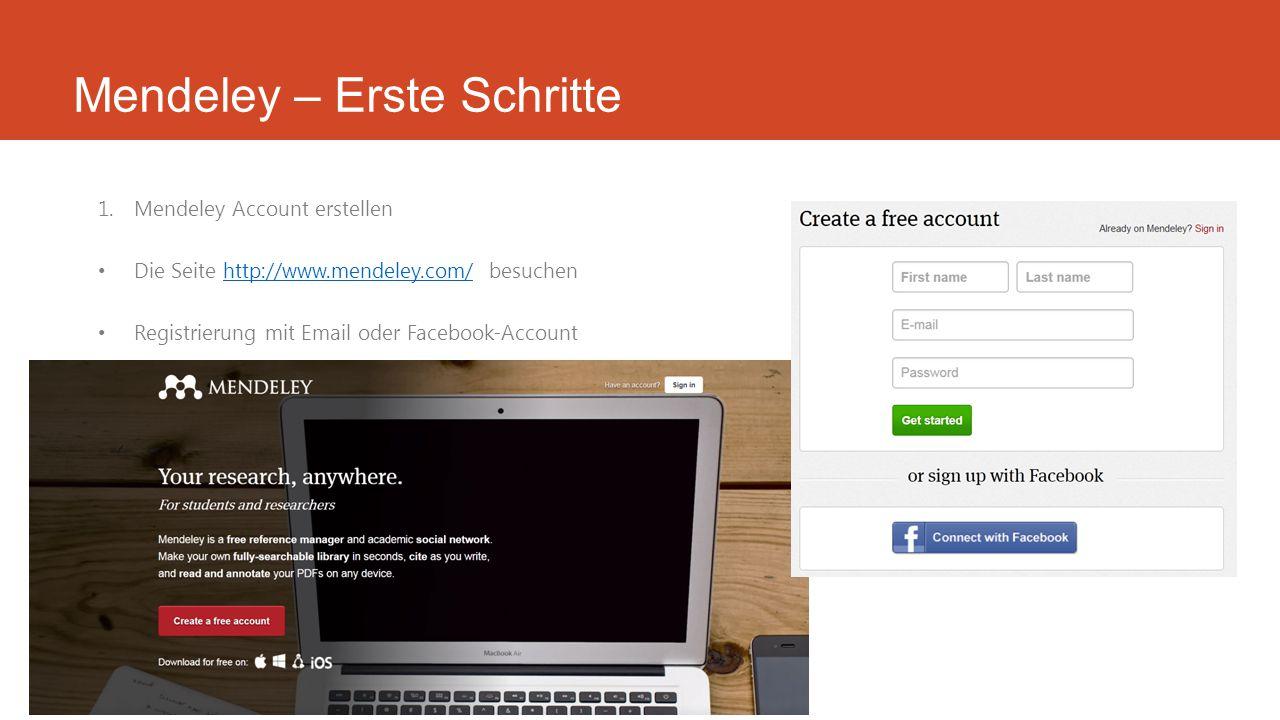 Mendeley – Erste Schritte 1.Mendeley Account erstellen Die Seite http://www.mendeley.com/ besuchenhttp://www.mendeley.com/ Registrierung mit Email oder Facebook-Account