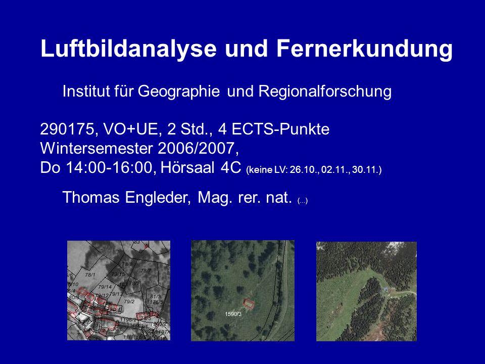 Luftbildanalyse und Fernerkundung Institut für Geographie und Regionalforschung 290175, VO+UE, 2 Std., 4 ECTS-Punkte Wintersemester 2006/2007, Do 14:00-16:00, Hörsaal 4C (keine LV: 26.10., 02.11., 30.11.) Thomas Engleder, Mag.