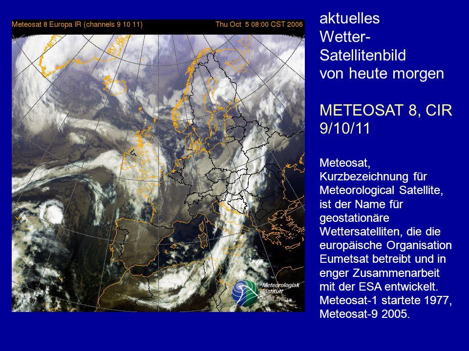 aktuelles Wetter- Satellitenbild von heute morgen METEOSAT 8, CIR 9/10/11 Meteosat, Kurzbezeichnung für Meteorological Satellite, ist der Name für geostationäre Wettersatelliten, die die europäische Organisation Eumetsat betreibt und in enger Zusammenarbeit mit der ESA entwickelt.