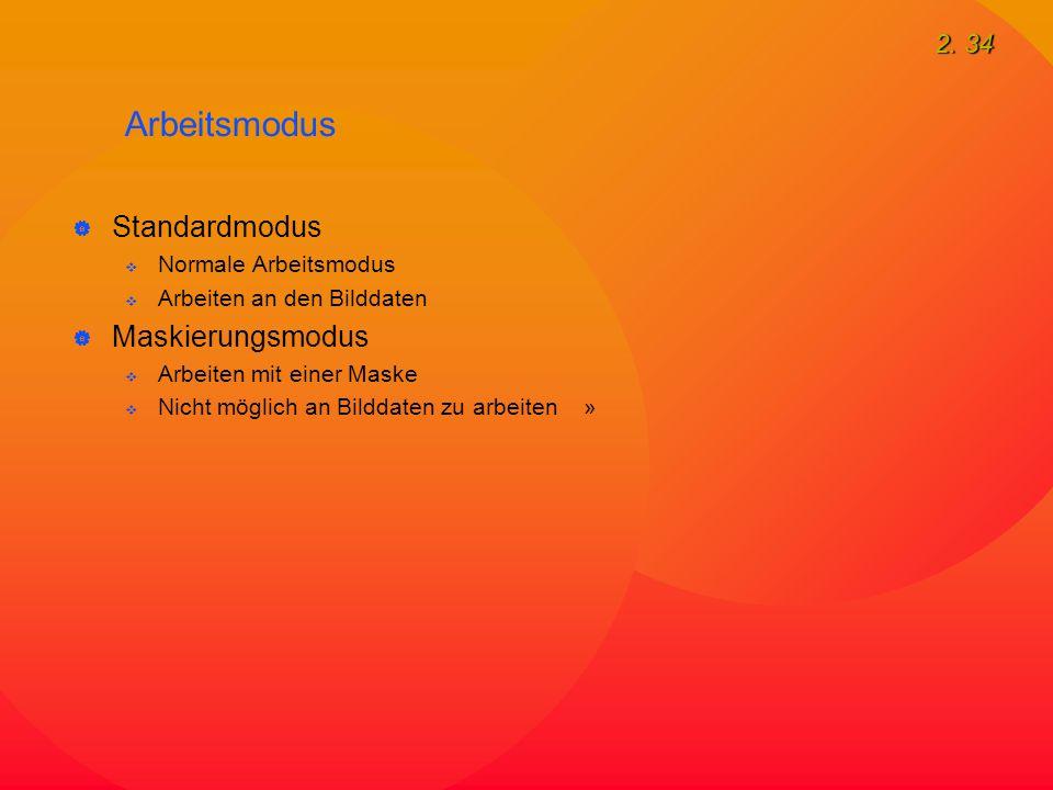 2. 34 Arbeitsmodus  Standardmodus  Normale Arbeitsmodus  Arbeiten an den Bilddaten  Maskierungsmodus  Arbeiten mit einer Maske  Nicht möglich an