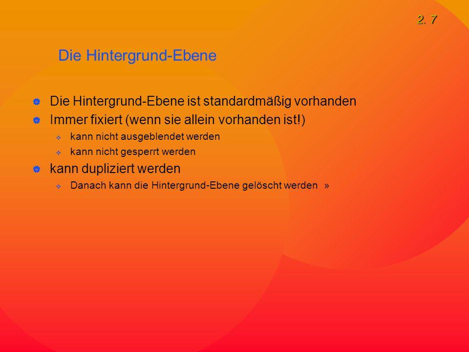 2. 7 Die Hintergrund-Ebene  Die Hintergrund-Ebene ist standardmäßig vorhanden  Immer fixiert (wenn sie allein vorhanden ist!)  kann nicht ausgeblen