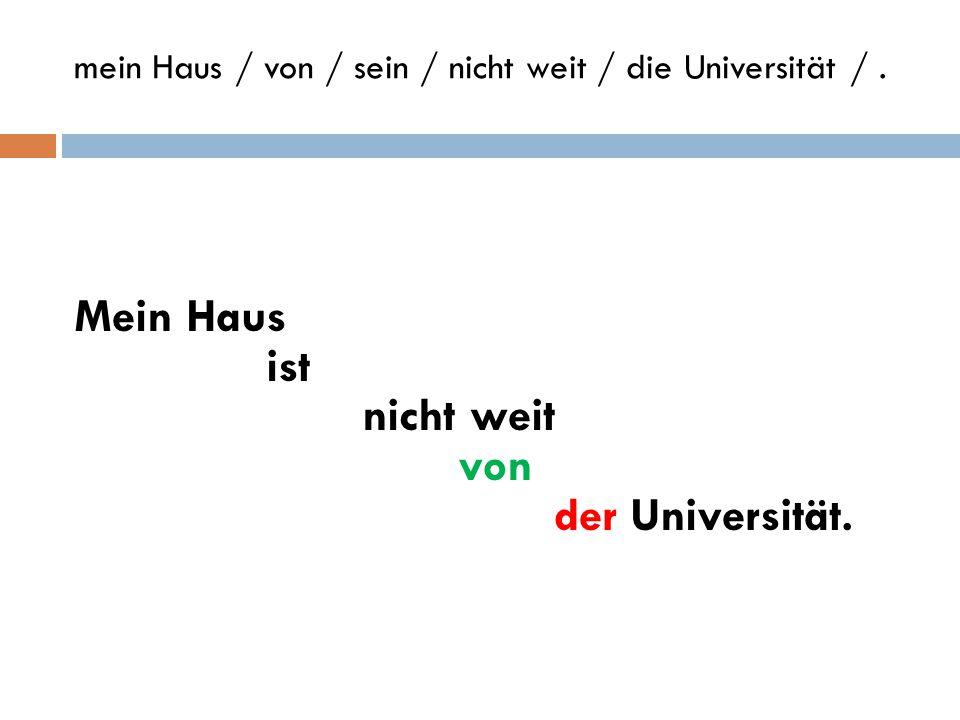 Form sentences mein Haus / von / sein / nicht weit / die Universität /. die Freunde / der Urlaub / du / schicken / eine Postkarte / aus / ? wie / zu /