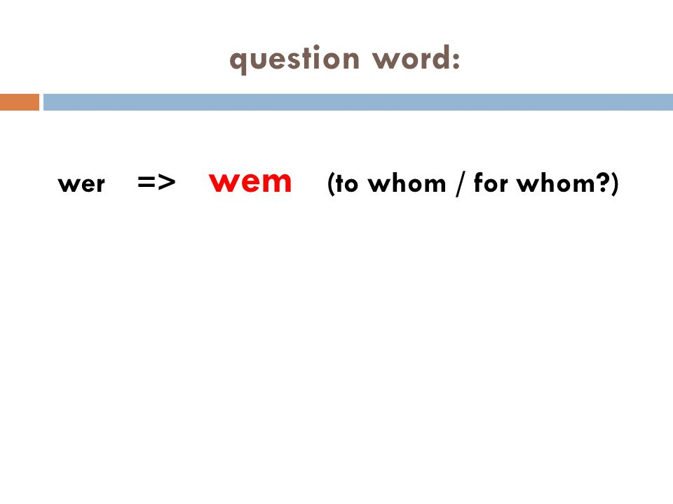 question word: wer => wem (to whom / for whom?)