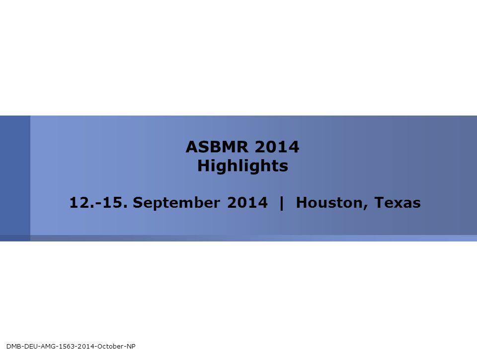ASBMR 2014 Highlights 12.-15. September 2014 | Houston, Texas DMB-DEU-AMG-1563-2014-October-NP
