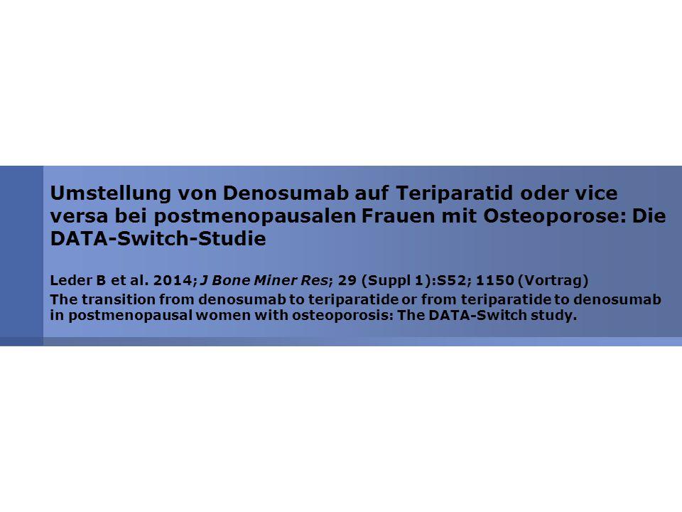 Umstellung von Denosumab auf Teriparatid oder vice versa bei postmenopausalen Frauen mit Osteoporose: Die DATA-Switch-Studie Leder B et al. 2014; J Bo