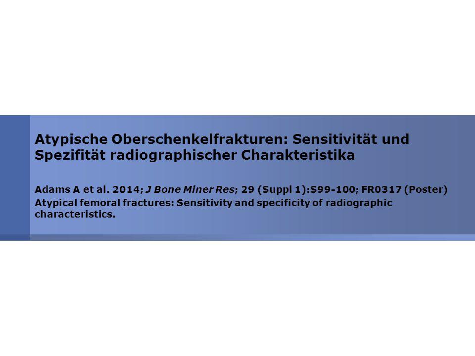 Atypische Oberschenkelfrakturen: Sensitivität und Spezifität radiographischer Charakteristika Adams A et al. 2014; J Bone Miner Res; 29 (Suppl 1):S99-