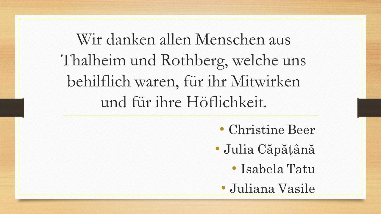 Wir danken allen Menschen aus Thalheim und Rothberg, welche uns behilflich waren, für ihr Mitwirken und für ihre Höflichkeit. Christine Beer Julia Căp