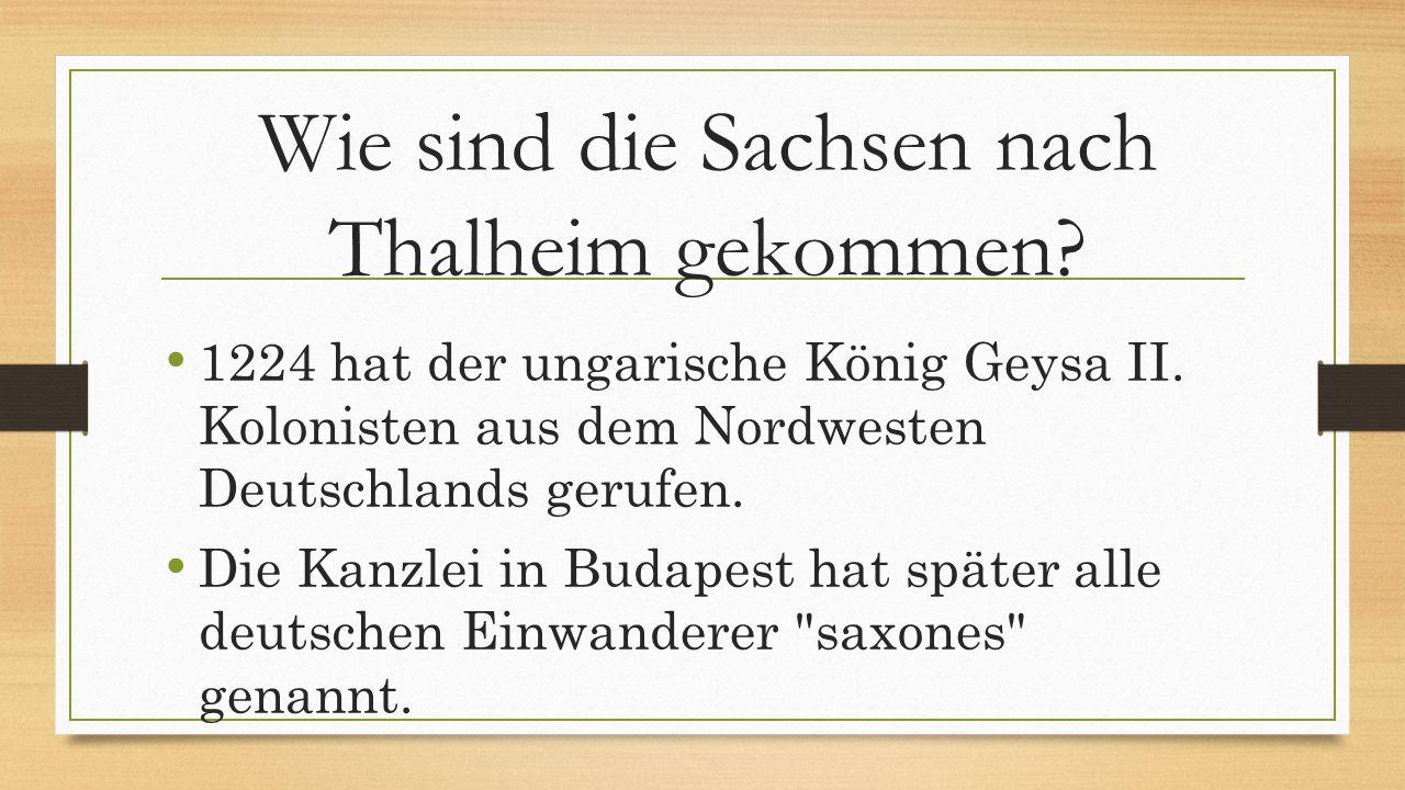 Wie sind die Sachsen nach Thalheim gekommen? 1224 hat der ungarische König Geysa II. Kolonisten aus dem Nordwesten Deutschlands gerufen. Die Kanzlei i