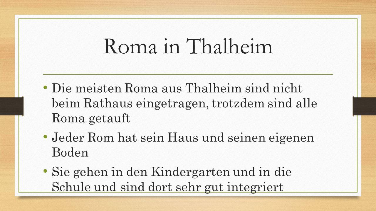 Roma in Thalheim Die meisten Roma aus Thalheim sind nicht beim Rathaus eingetragen, trotzdem sind alle Roma getauft Jeder Rom hat sein Haus und seinen eigenen Boden Sie gehen in den Kindergarten und in die Schule und sind dort sehr gut integriert