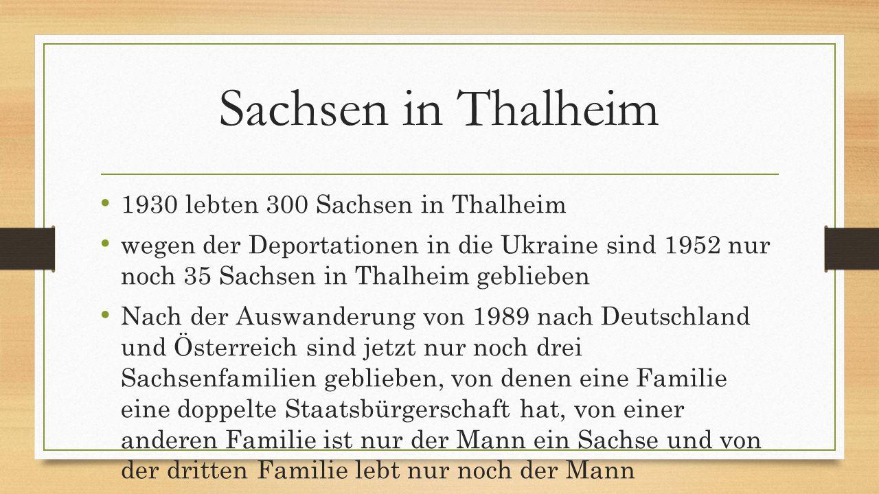 Sachsen in Thalheim 1930 lebten 300 Sachsen in Thalheim wegen der Deportationen in die Ukraine sind 1952 nur noch 35 Sachsen in Thalheim geblieben Nach der Auswanderung von 1989 nach Deutschland und Österreich sind jetzt nur noch drei Sachsenfamilien geblieben, von denen eine Familie eine doppelte Staatsbürgerschaft hat, von einer anderen Familie ist nur der Mann ein Sachse und von der dritten Familie lebt nur noch der Mann