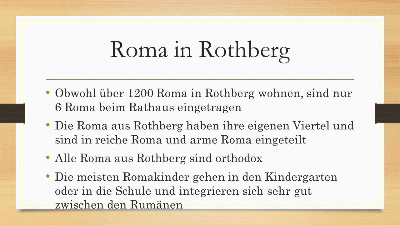 Roma in Rothberg Obwohl über 1200 Roma in Rothberg wohnen, sind nur 6 Roma beim Rathaus eingetragen Die Roma aus Rothberg haben ihre eigenen Viertel und sind in reiche Roma und arme Roma eingeteilt Alle Roma aus Rothberg sind orthodox Die meisten Romakinder gehen in den Kindergarten oder in die Schule und integrieren sich sehr gut zwischen den Rumänen
