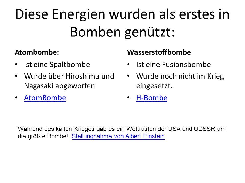 Diese Energien wurden als erstes in Bomben genützt: Atombombe: Ist eine Spaltbombe Wurde über Hiroshima und Nagasaki abgeworfen AtomBombe Wasserstoffb