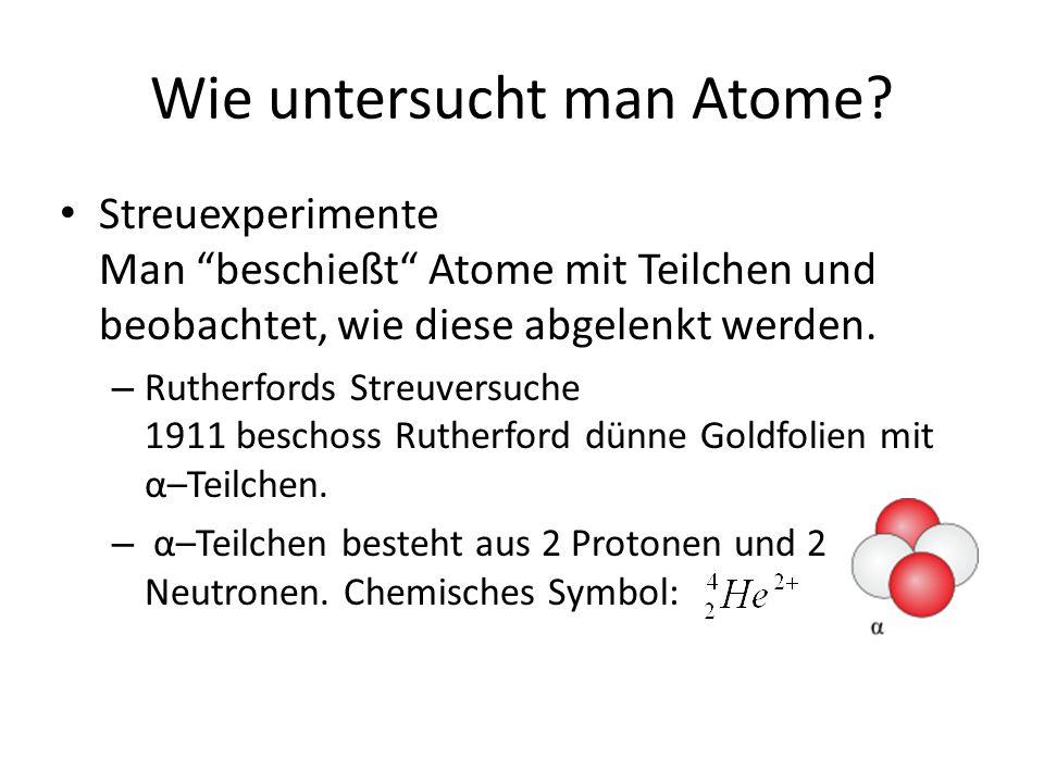 """Wie untersucht man Atome? Streuexperimente Man """"beschießt"""" Atome mit Teilchen und beobachtet, wie diese abgelenkt werden. – Rutherfords Streuversuche"""