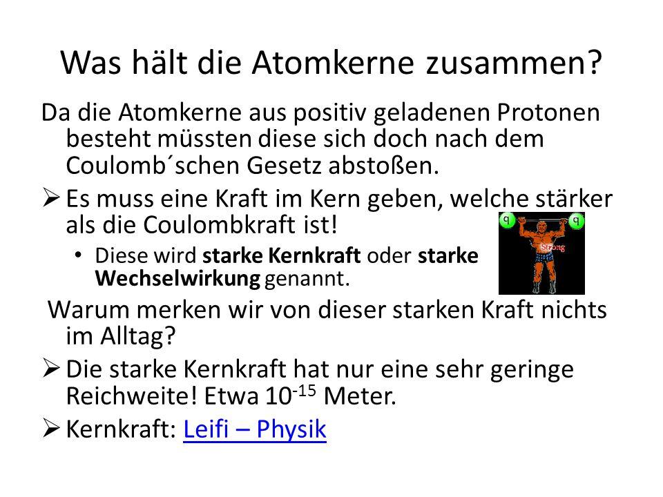 Was hält die Atomkerne zusammen? Da die Atomkerne aus positiv geladenen Protonen besteht müssten diese sich doch nach dem Coulomb´schen Gesetz abstoße