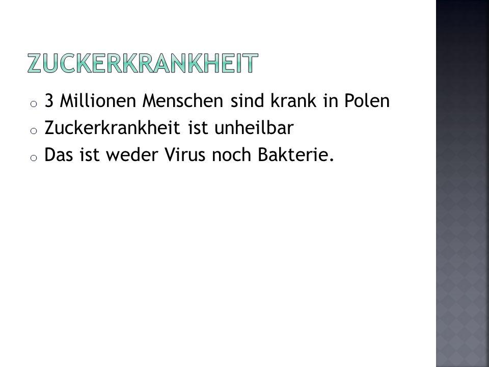 o 3 Millionen Menschen sind krank in Polen o Zuckerkrankheit ist unheilbar o Das ist weder Virus noch Bakterie.