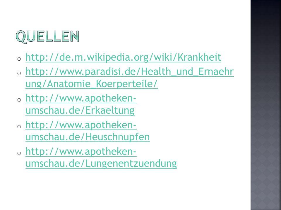 o http://de.m.wikipedia.org/wiki/Krankheit http://de.m.wikipedia.org/wiki/Krankheit o http://www.paradisi.de/Health_und_Ernaehr ung/Anatomie_Koerperteile/ http://www.paradisi.de/Health_und_Ernaehr ung/Anatomie_Koerperteile/ o http://www.apotheken- umschau.de/Erkaeltung http://www.apotheken- umschau.de/Erkaeltung o http://www.apotheken- umschau.de/Heuschnupfen http://www.apotheken- umschau.de/Heuschnupfen o http://www.apotheken- umschau.de/Lungenentzuendung http://www.apotheken- umschau.de/Lungenentzuendung