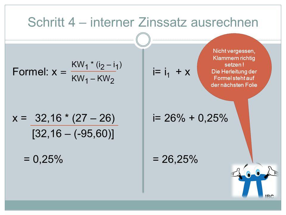 KW 1 KW 2 KW 1 – KW 2 i 2 = 27% i 1 = 26% i= interner Zinssatz i 2 – i 1 Ähnliche Dreiecke: Es verhalten sich KW 1 : x wie (KW 1 – KW 2 ) : (i 2 -i 1 ) .