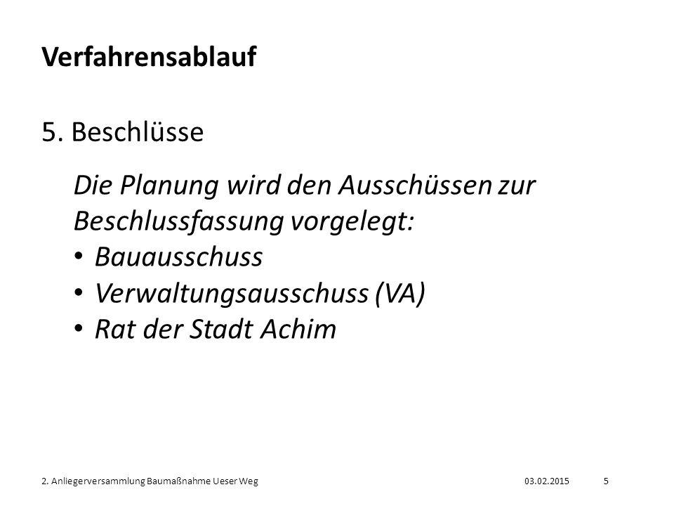 03.02.20152. Anliegerversammlung Baumaßnahme Ueser Weg5 Verfahrensablauf 5. Beschlüsse Die Planung wird den Ausschüssen zur Beschlussfassung vorgelegt