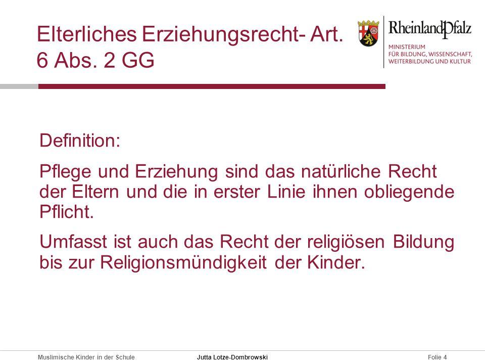 Folie 4Muslimische Kinder in der Schule Elterliches Erziehungsrecht- Art. 6 Abs. 2 GG Definition: Pflege und Erziehung sind das natürliche Recht der E