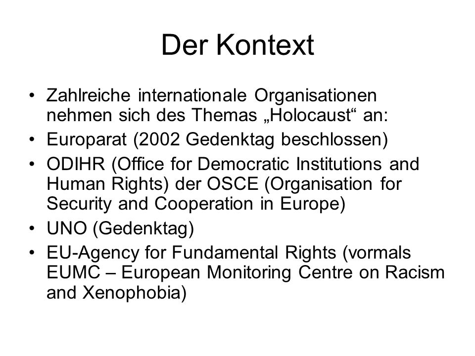 "Der Kontext Zahlreiche internationale Organisationen nehmen sich des Themas ""Holocaust an: Europarat (2002 Gedenktag beschlossen) ODIHR (Office for Democratic Institutions and Human Rights) der OSCE (Organisation for Security and Cooperation in Europe) UNO (Gedenktag) EU-Agency for Fundamental Rights (vormals EUMC – European Monitoring Centre on Racism and Xenophobia)"