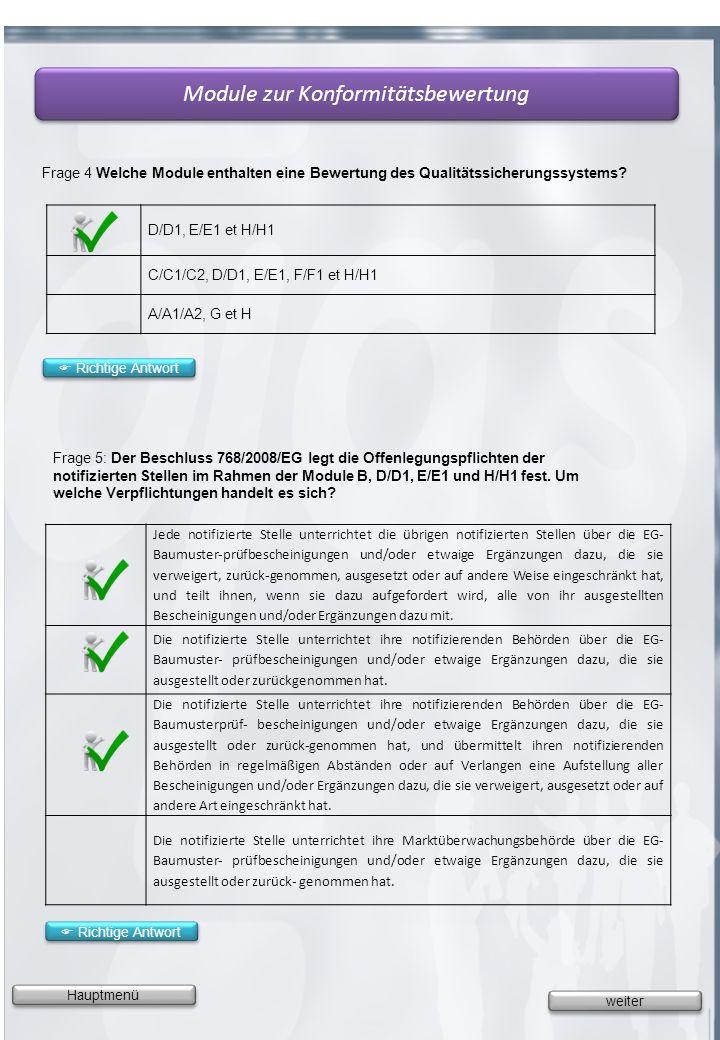 Hauptmenü Frage 4 Welche Module enthalten eine Bewertung des Qualitätssicherungssystems? Module zur Konformitätsbewertung D/D1, E/E1 et H/H1 C/C1/C2,