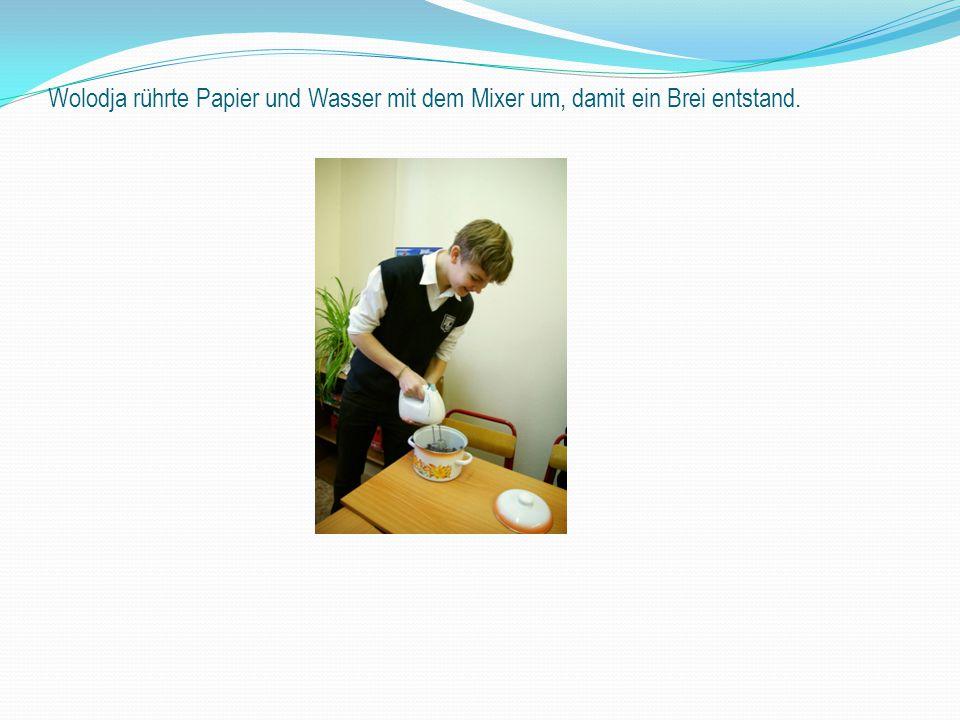 Wolodja rührte Papier und Wasser mit dem Mixer um, damit ein Brei entstand.