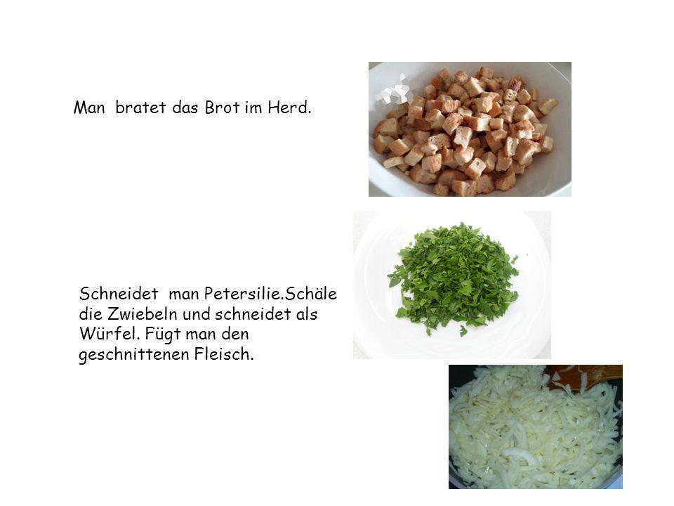 Man bratet das Brot im Herd. Schneidet man Petersilie.Schäle die Zwiebeln und schneidet als Würfel. Fügt man den geschnittenen Fleisch.
