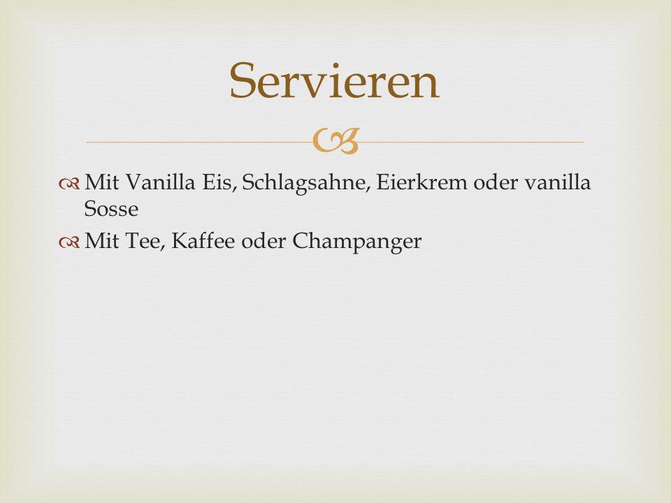   Mit Vanilla Eis, Schlagsahne, Eierkrem oder vanilla Sosse  Mit Tee, Kaffee oder Champanger Servieren