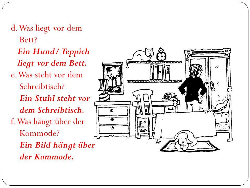 d. Was liegt vor dem Bett? Ein Hund/ Teppich liegt vor dem Bett. e. Was steht vor dem Schreibtisch? Ein Stuhl steht vor dem Schreibtisch. f. Was hängt