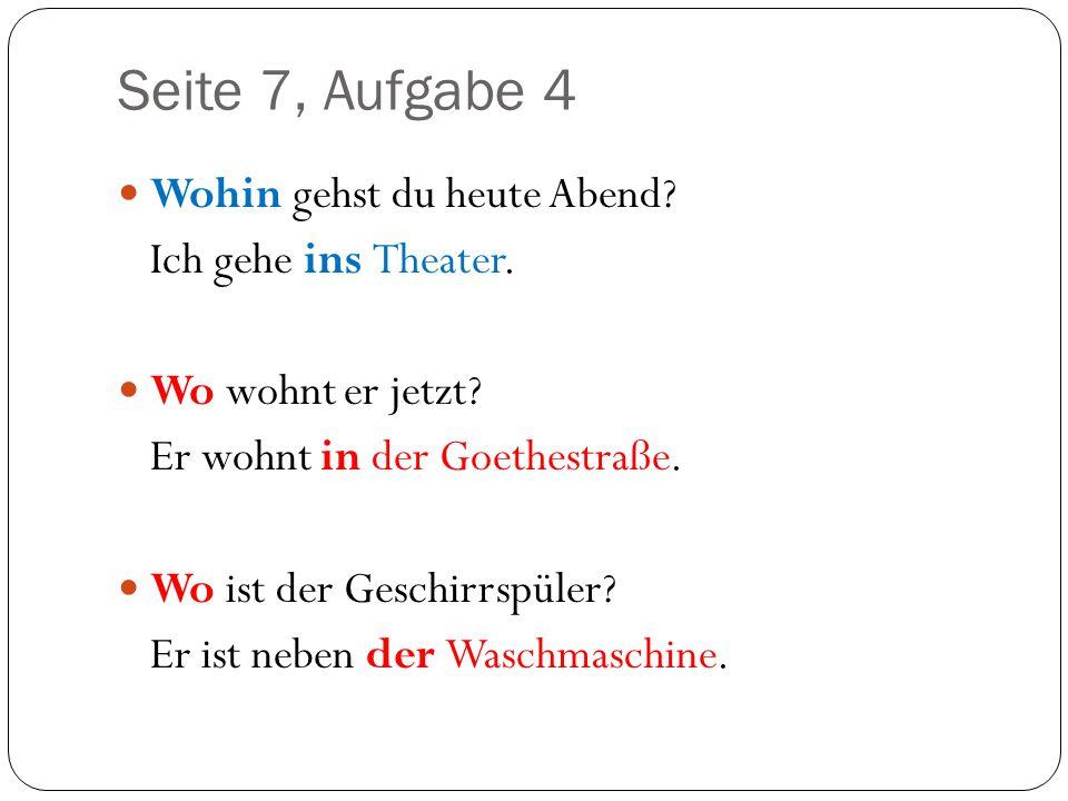 Seite 7, Aufgabe 4 Wohin gehst du heute Abend? Ich gehe ins Theater. Wo wohnt er jetzt? Er wohnt in der Goethestraße. Wo ist der Geschirrspüler? Er is