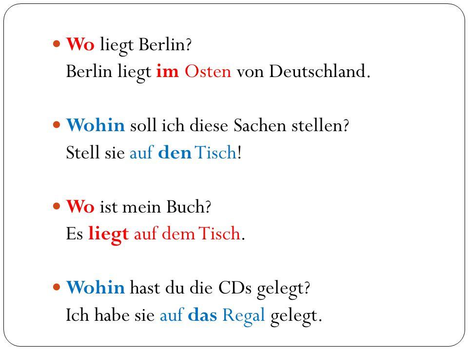 Wo liegt Berlin? Berlin liegt im Osten von Deutschland. Wohin soll ich diese Sachen stellen? Stell sie auf den Tisch! Wo ist mein Buch? Es liegt auf d