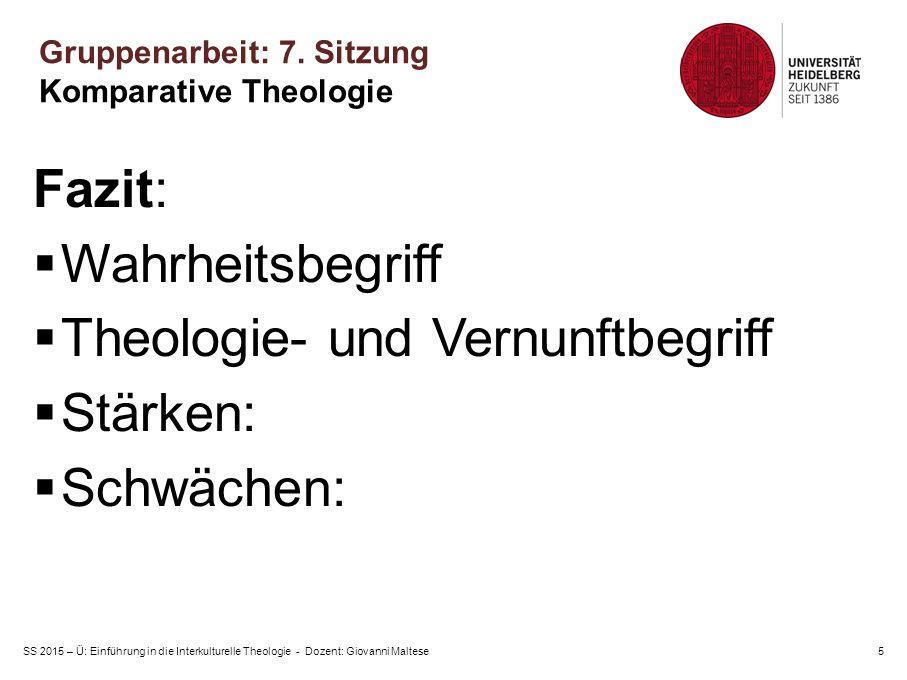 SS 2015 – Ü: Einführung in die Interkulturelle Theologie - Dozent: Giovanni Maltese5 Fazit:  Wahrheitsbegriff  Theologie- und Vernunftbegriff  Stärken:  Schwächen: Gruppenarbeit: 7.