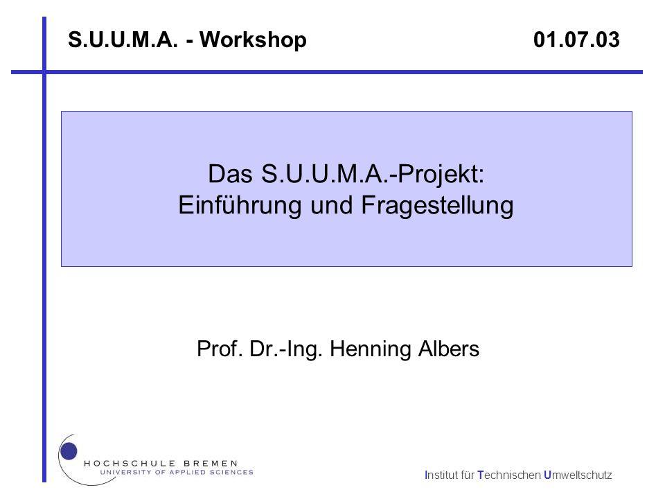 Institut für Technischen Umweltschutz Prof. Dr.-Ing. Henning Albers S.U.U.M.A. - Workshop 01.07.03 Das S.U.U.M.A.-Projekt: Einführung und Fragestellun