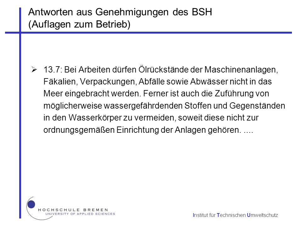 Institut für Technischen Umweltschutz Antworten aus Genehmigungen des BSH (Auflagen zum Betrieb)  19: Durch Betrieb und Wartung der Anlagen dürfen keine Stoffe in das Meer geleitet werden.