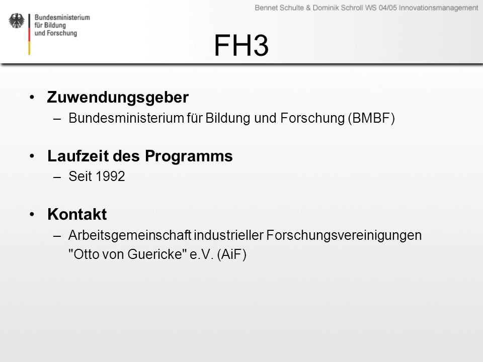 FH3 Zuwendungsgeber –Bundesministerium für Bildung und Forschung (BMBF) Laufzeit des Programms –Seit 1992 Kontakt –Arbeitsgemeinschaft industrieller F